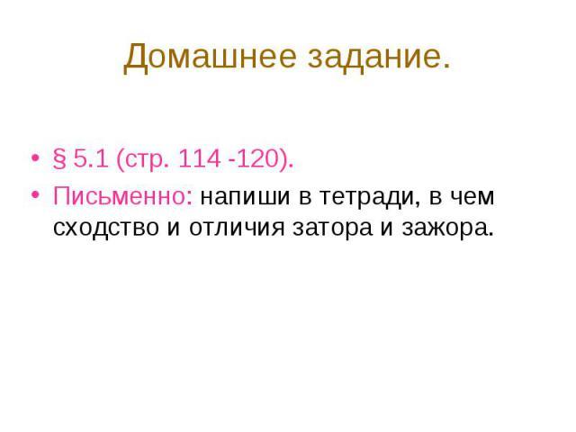 § 5.1 (стр. 114 -120). § 5.1 (стр. 114 -120). Письменно: напиши в тетради, в чем сходство и отличия затора и зажора.