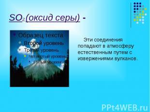 SO2 (оксид серы) - Эти соединения попадают в атмосферу естественным путем с изве