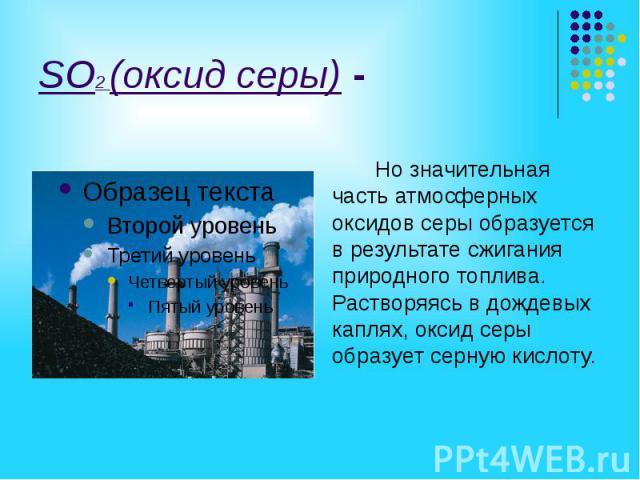 SO2 (оксид серы) - Но значительная часть атмосферных оксидов серы образуется в результате сжигания природного топлива. Растворяясь в дождевых каплях, оксид серы образует серную кислоту.