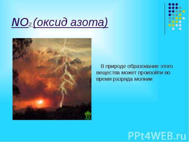 NO2 (оксид азота) В природе образование этого вещества может произойти во время разряда молнии