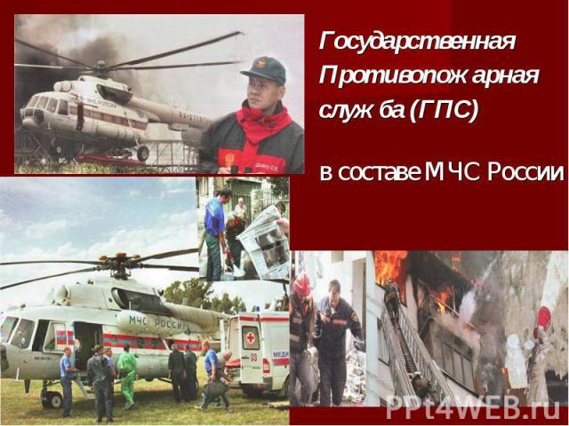 Государственная Государственная Противопожарная служба (ГПС) в составе МЧС России