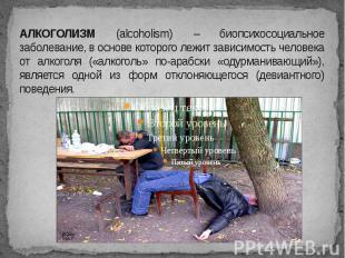 АЛКОГОЛИЗМ (alcoholism) – биопсихосоциальное заболевание, в основе которого лежи