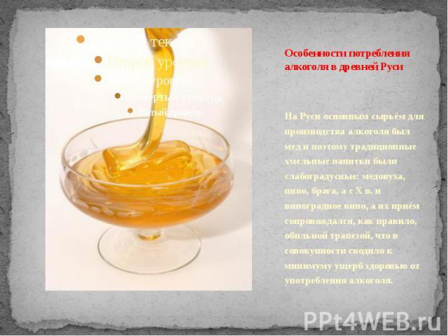 Особенности потребления алкоголя в древней Руси На Руси основным сырьём для производства алкоголя был мед и поэтому традиционные хмельные напитки были слабоградусные: медовуха, пиво, брага, а с Х в. и виноградное вино, а их приём сопровождался, как …