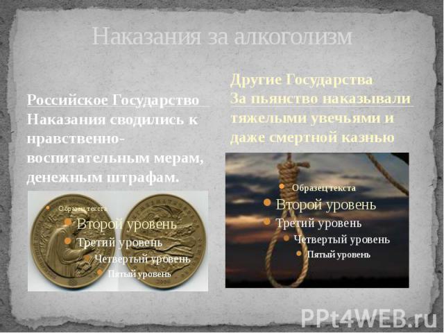 Наказания за алкоголизм Российское Государство Наказания сводились к нравственно-воспитательным мерам, денежным штрафам.