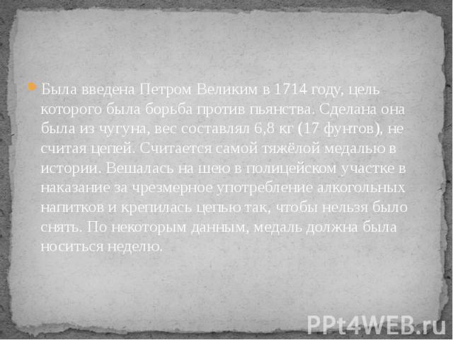 Была введена Петром Великим в 1714 году, цель которого была борьба против пьянства. Сделана она была из чугуна, вес составлял 6,8 кг (17 фунтов), не считая цепей. Считается самой тяжёлой медалью в истории. Вешалась на шею в полицейском участке в нак…