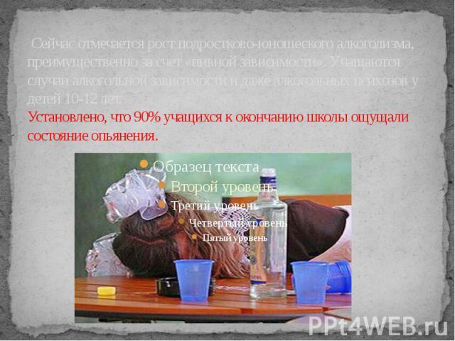 Сейчас отмечается рост подростково-юношеского алкоголизма, преимущественно за счет «пивной зависимости». Учащаются случаи алкогольной зависимости и даже алкогольных психозов у детей 10-12 лет. Установлено, что 90% учащихся к окончанию школы ощущали …