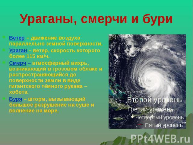 Ураганы, смерчи и бури Ветер – движение воздуха параллельно земной поверхности. Ураган – ветер, скорость которого более 115 км/ч. Смерч – атмосферный вихрь, возникающий в грозовом облаке и распространяющийся до поверхности земли в виде гигантского т…