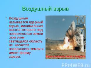 Воздушный взрыв Воздушным называется ядерный взрыв, минимальная высота которого