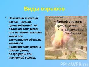 Виды взрывов Наземный ядерный взрыв – взрыв, произведенный на поверхности земли