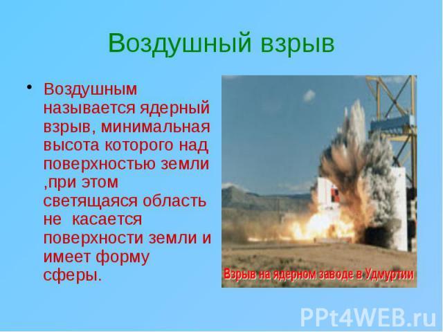 Воздушный взрыв Воздушным называется ядерный взрыв, минимальная высота которого над поверхностью земли ,при этом светящаяся область не касается поверхности земли и имеет форму сферы.