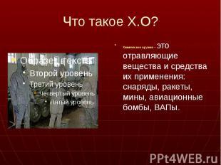Что такое Х.О? Химическое оружие – это отравляющие вещества и средства их примен