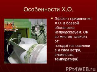 Особенности Х.О. Эффект применения Х.О. в боевой обстановке непредсказуем. Он во