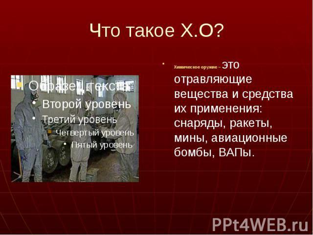 Что такое Х.О? Химическое оружие – это отравляющие вещества и средства их применения: снаряды, ракеты, мины, авиационные бомбы, ВАПы.