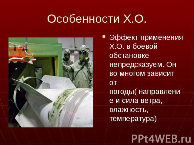 Особенности Х.О. Эффект применения Х.О. в боевой обстановке непредсказуем. Он во многом зависит от погоды( направление и сила ветра, влажность, температура)