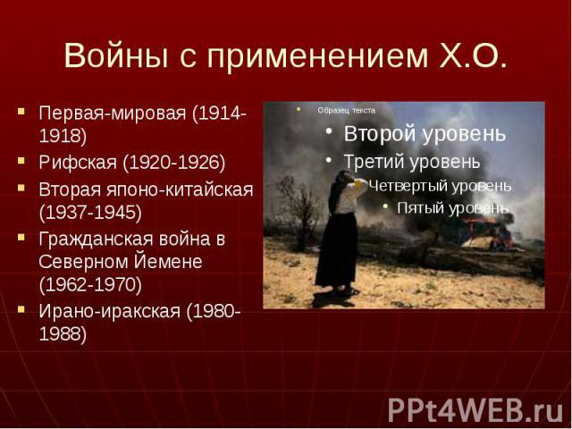 Войны с применением Х.О. Первая-мировая (1914-1918) Рифская (1920-1926) Вторая японо-китайская (1937-1945) Гражданская война в Северном Йемене (1962-1970) Ирано-иракская (1980-1988)