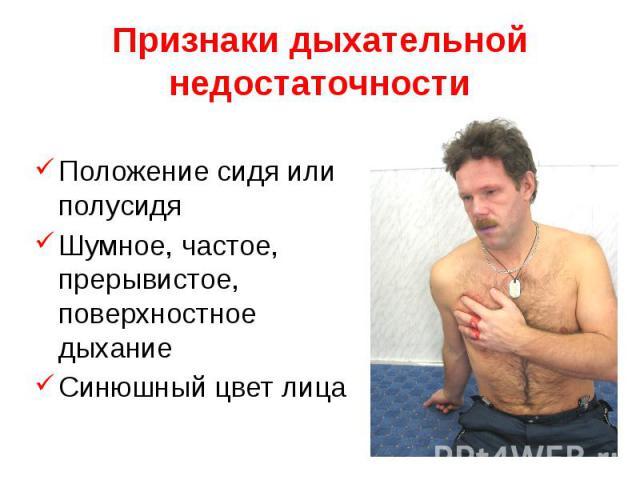 Признаки дыхательной недостаточности Положение сидя или полусидя Шумное, частое, прерывистое, поверхностное дыхание Синюшный цвет лица
