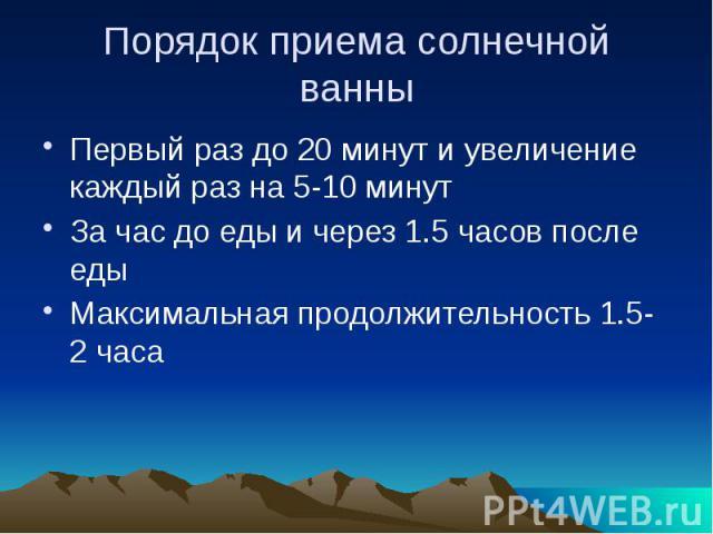Порядок приема солнечной ванны Первый раз до 20 минут и увеличение каждый раз на 5-10 минут За час до еды и через 1.5 часов после еды Максимальная продолжительность 1.5-2 часа