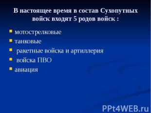 В настоящее время в состав Сухопутных войск входят 5 родов войск : мотострелковы