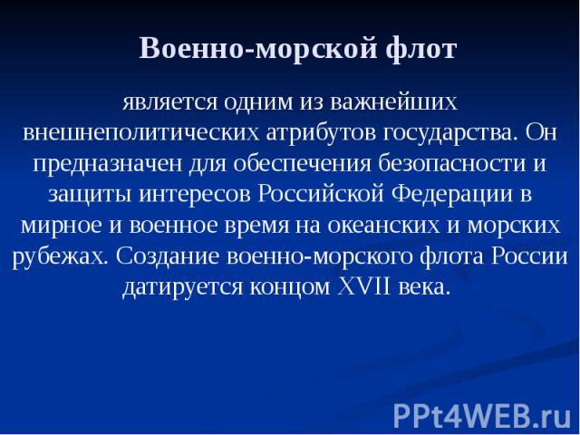 Военно-морской флот является одним из важнейших внешнеполитических атрибутов государства. Он предназначен для обеспечения безопасности и защиты интересов Российской Федерации в мирное и военное время на океанских и морских рубежах. Создание военно-м…