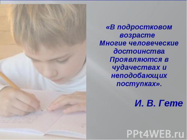 «В подростковом возрасте «В подростковом возрасте Многие человеческие достоинства Проявляются в чудачествах и неподобающих поступках». И. В. Гете