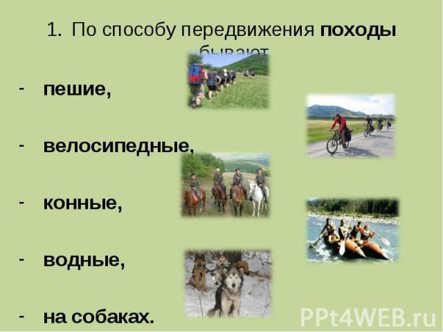 По способу передвижения походы бывают По способу передвижения походы бывают пешие, велосипедные, конные, водные, на собаках.