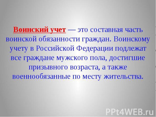Воинский учет — это составная часть воинской обязанности граждан. Воинскому учету в Российской Федерации подлежат все граждане мужского пола, достигшие призывного возраста, а также военнообязанные по месту жительства.