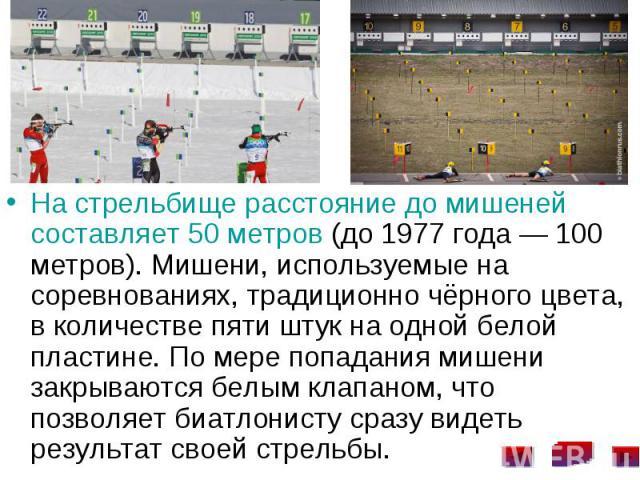 На стрельбище расстояние до мишеней составляет 50 метров (до 1977 года— 100 метров). Мишени, используемые на соревнованиях, традиционно чёрного цвета, в количестве пяти штук на одной белой пластине. По мере попадания мишени закрываются белым к…