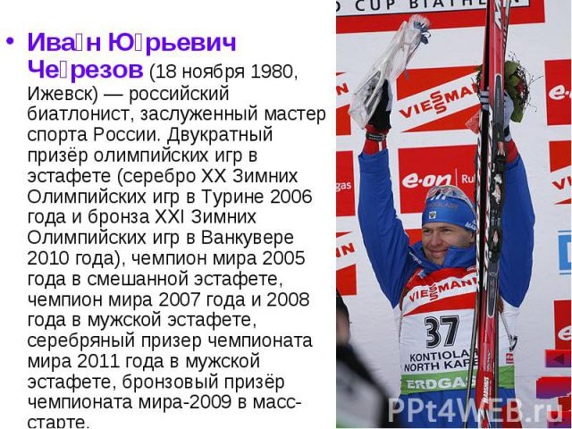 Ива н Ю рьевич Че резов (18 ноября 1980, Ижевск)— российский биатлонист, заслуженный мастер спорта России. Двукратный призёр олимпийских игр в эстафете (серебро XX Зимних Олимпийских игр в Турине 2006 года и бронза XXI Зимних Олимпийских игр в…