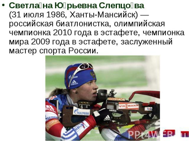Светла на Ю рьевна Слепцо ва (31 июля 1986, Ханты-Мансийск)— российская биатлонистка, олимпийская чемпионка 2010 года в эстафете, чемпионка мира 2009 года в эстафете, заслуженный мастер спорта России. Светла на Ю рьевна Слепцо ва (31 июля 1986…