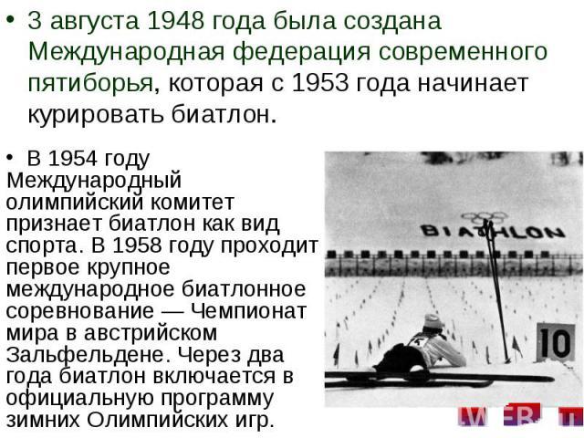 3 августа 1948 года была создана Международная федерация современного пятиборья, которая с 1953 года начинает курировать биатлон. 3 августа 1948 года была создана Международная федерация современного пятиборья, которая с 1953 года начинает курироват…