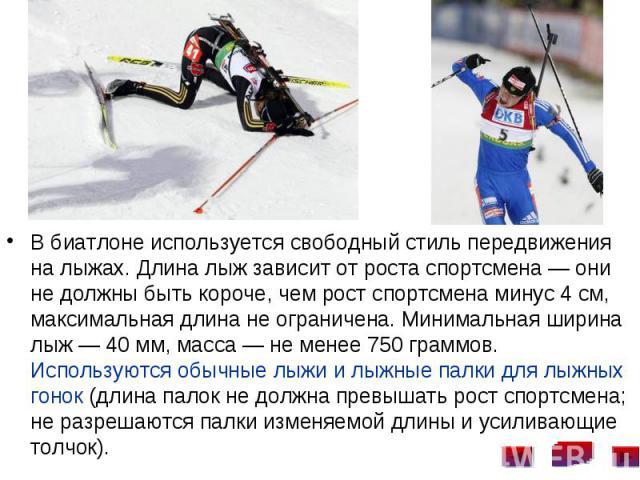 В биатлоне используется свободный стиль передвижения на лыжах. Длина лыж зависит от роста спортсмена— они не должны быть короче, чем рост спортсмена минус 4см, максимальная длина не ограничена. Минимальная ширина лыж— 40мм, м…