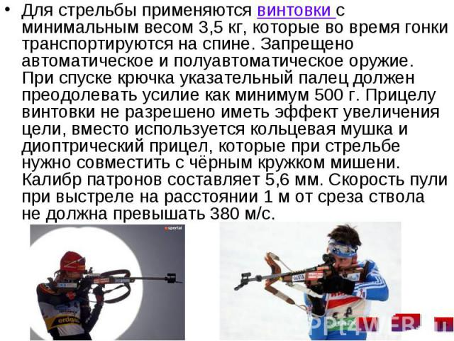 Для стрельбы применяются винтовки с минимальным весом 3,5кг, которые во время гонки транспортируются на спине. Запрещено автоматическое и полуавтоматическое оружие. При спуске крючка указательный палец должен преодолевать усилие как минимум 50…