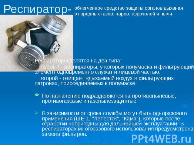 Респиратор- Респираторы делятся на два типа: первый - респираторы, у которых полумаска и фильтрующий элемент одновременно служат и лицевой частью; второй - очищает вдыхаемый воздух в фильтрующих патронах, присоединяемых к полумаске. По назначению по…