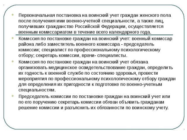 Первоначальная постановка на воинский учет граждан женского пола после получения ими военно-учетной специальности, а также лиц, получивших гражданство Российской Федерации, осуществляется военным комиссариатом в течение всего календарного года. Перв…