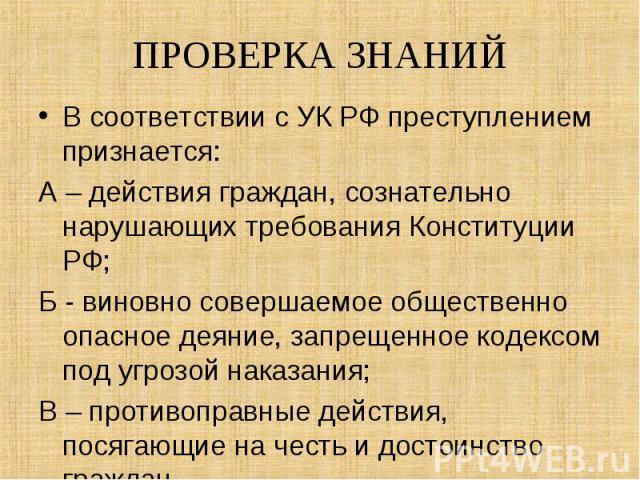 В соответствии с УК РФ преступлением признается: В соответствии с УК РФ преступлением признается: А – действия граждан, сознательно нарушающих требования Конституции РФ; Б - виновно совершаемое общественно опасное деяние, запрещенное кодексом под уг…