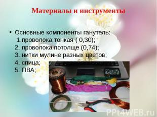 Материалы и инструменты Основные компоненты ганутель: 1.проволока тонкая ( 0,30)
