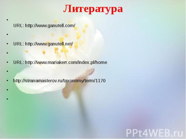 Литература URL: http://www.ganutell.com/  URL: http://www.ganutell.net/  URL: http://www.mariakerr.com/index.pl/home  http://stranamasterov.ru/taxonomy/term/1170