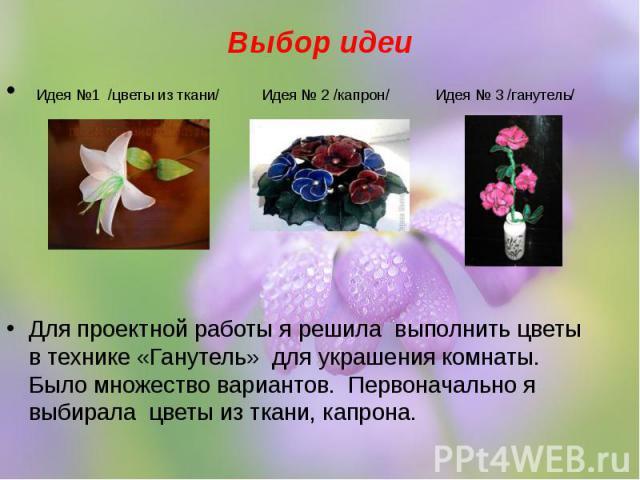 Выбор идеи Идея №1 /цветы из ткани/ Идея № 2 /капрон/ Идея № 3 /ганутель/ Для проектной работы я решила выполнить цветы в технике «Ганутель» для украшения комнаты. Было множество вариантов. Первоначально я выбирала цветы из ткани, капрона.