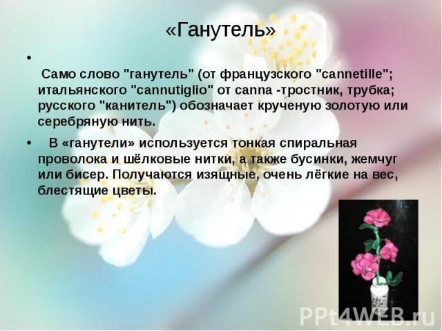 """«Ганутель» Само слово """"ганутель"""" (от французского """"cannetille""""; итальянского """"cannutiglio"""" от canna-тростник, трубка; русского """"канитель"""") обозначает крученую золотую или серебряную нить. В «ганутели» ис…"""