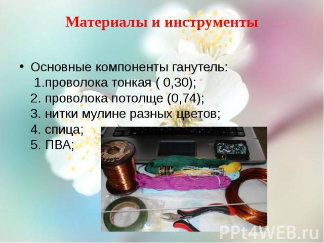 Материалы и инструменты Основные компоненты ганутель: 1.проволока тонкая ( 0,30); 2. проволока потолще (0,74); 3. нитки мулине разных цветов; 4. спица; 5. ПВА;