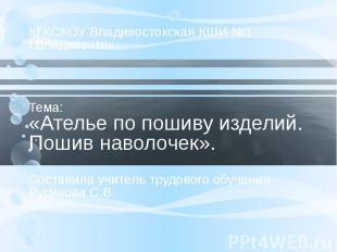 КГКСКОУ Владивостокская КШИ №1 г.Владивосток Тема: «Ателье по пошиву изделий. По