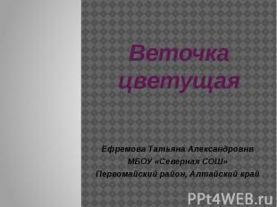 Веточка цветущая Ефремова Татьяна Александровнв МБОУ «Северная СОШ» Первомайский