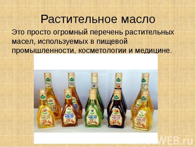 Растительное масло Это просто огромный перечень растительных масел, используемых в пищевой промышленности, косметологии и медицине.