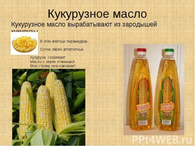 Кукурузное масло Кукурузное масло вырабатывают из зародышей кукурузы В этих жёлтых пирамидках Сотни зёрен аппетитных. Кукуруза созревает Масло с зёрен отжимают. Всю страну она накормит И растет как дар земли, Чтобы все мы были в форме И здоровыми росли.