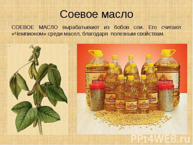 Соевое масло СОЕВОЕ МАСЛО вырабатывают из бобов сои. Его считают «Чемпионом» среди масел, благодаря полезным свойствам.