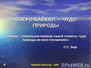 ОЗЕРО БАЙКАЛ - ЧУДО ПРИРОДЫ «Байкал – уникальное явление нашей планеты, чудо при