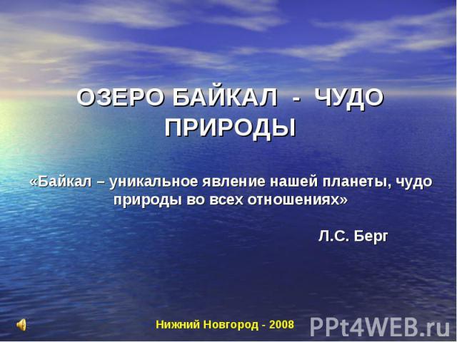 ОЗЕРО БАЙКАЛ - ЧУДО ПРИРОДЫ «Байкал – уникальное явление нашей планеты, чудо природы во всех отношениях» Л.С. Берг