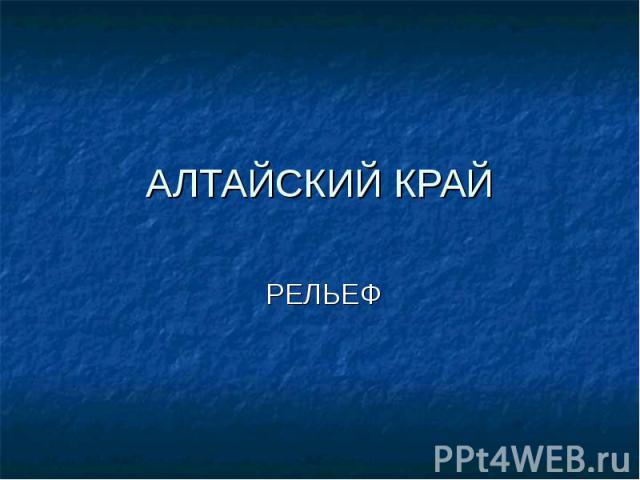 АЛТАЙСКИЙ КРАЙ РЕЛЬЕФ