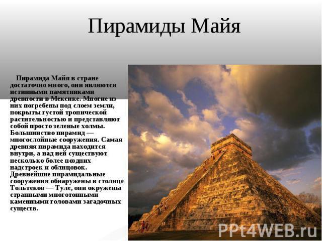 Пирамиды Майя Пирамида Майя в стране достаточно много, они являются истинными памятниками древности в Мексике. Многие из них погребены под слоем земли, покрыты густой тропической растительностью и представляют собой просто зеленые холмы. Большинство…