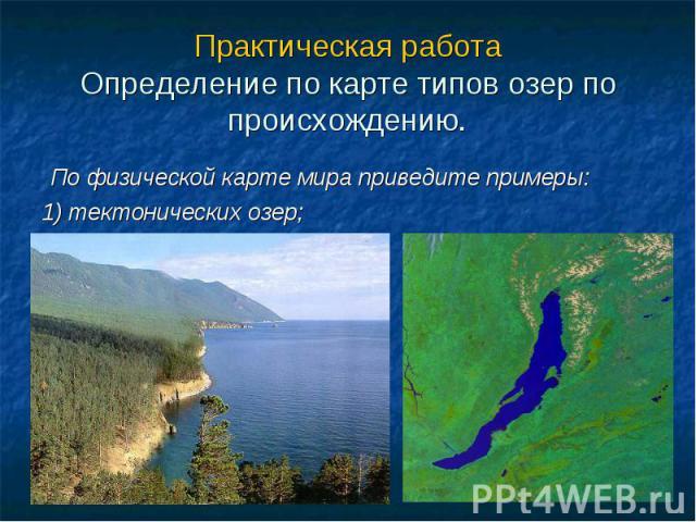 Практическая работа Определение по карте типов озер по происхождению. По физической карте мира приведите примеры: 1) тектонических озер;